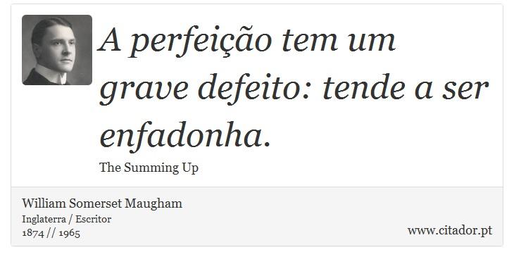 A perfeição tem um grave defeito: tende a ser enfadonha. - William Somerset  Maugham - Frases