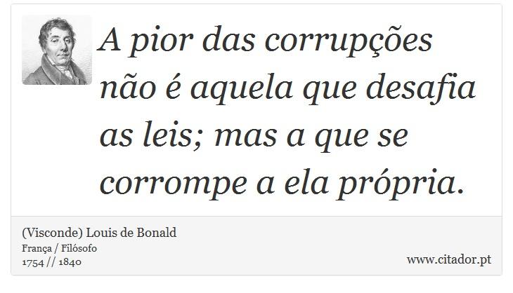 A pior das corrupções não é aquela que desafia as leis; mas a que se corrompe a ela própria. - (Visconde) Louis de Bonald - Frases