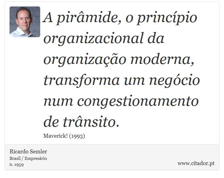 A pirâmide, o princípio organizacional da organização moderna, transforma um negócio num congestionamento de trânsito. - Ricardo Semler - Frases