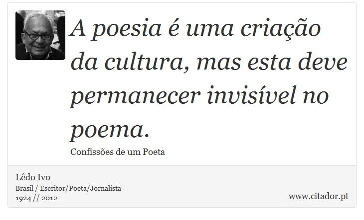 A poesia é uma criação da cultura, mas esta deve permanecer invisível no poema. - Lêdo Ivo - Frases
