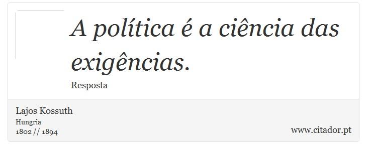 A política é a ciência das exigências. - Lajos Kossuth - Frases