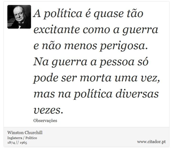A política é quase tão excitante como a guerra e não menos perigosa. Na guerra a pessoa só pode ser morta uma vez, mas na política diversas vezes. - Winston Churchill - Frases