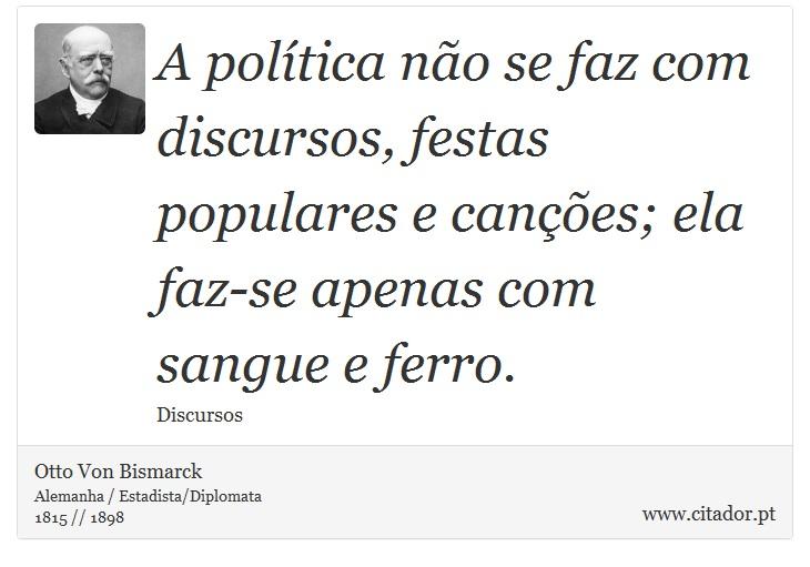 A política não se faz com discursos, festas populares e canções; ela faz-se apenas com sangue e ferro. - Otto Von Bismarck - Frases