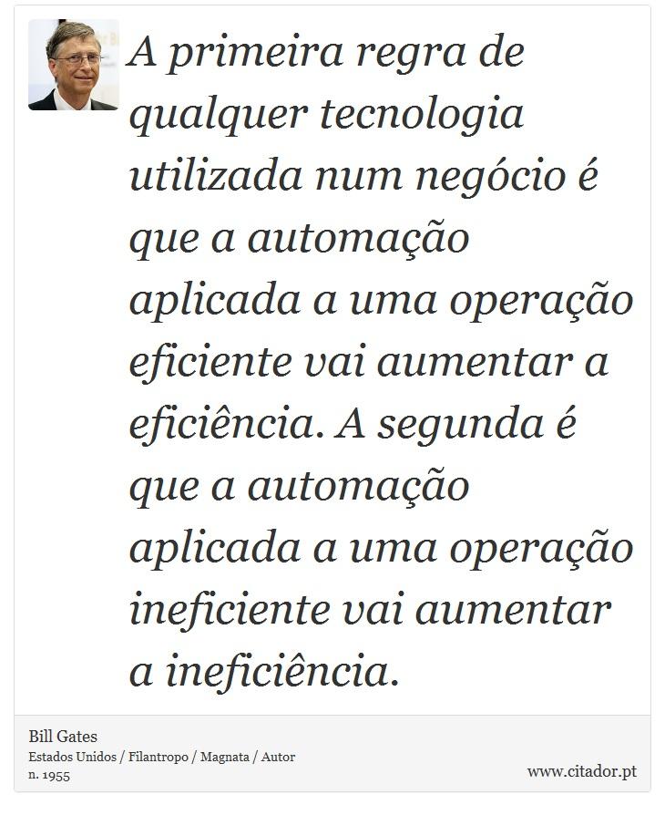 A primeira regra de qualquer tecnologia utilizada num negócio é que a automação aplicada a uma operação eficiente vai aumentar a eficiência. A segunda é que a automação aplicada a uma operação ineficiente vai aumentar a ineficiência. - Bill Gates - Frases