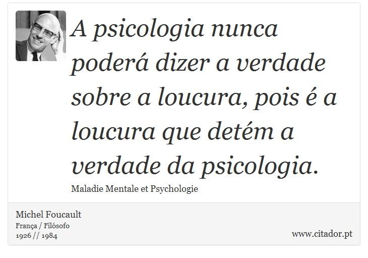 A psicologia nunca poderá dizer a verdade sobre a loucura, pois é a loucura que detém a verdade da psicologia. - Michel Foucault - Frases