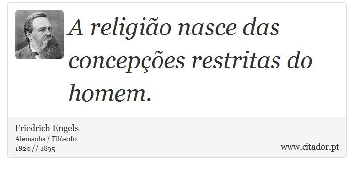 A religião nasce das concepções restritas do homem. - Friedrich Engels - Frases