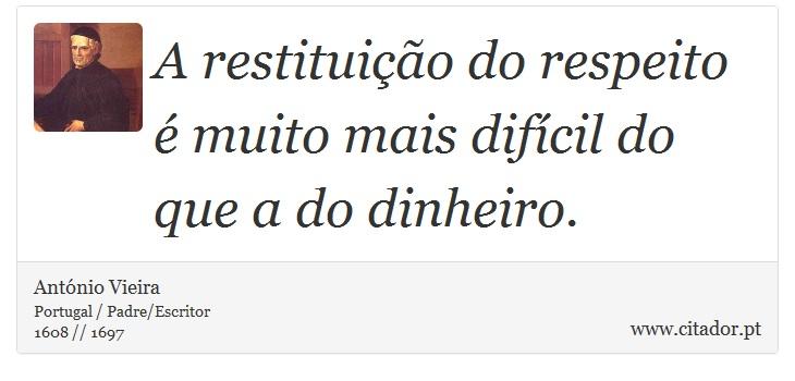 A restituição do respeito é muito mais difícil do que a do dinheiro. - António Vieira - Frases
