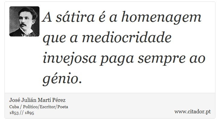 A sátira é a homenagem que a mediocridade invejosa paga sempre ao génio. - José Julián Martí Pérez - Frases