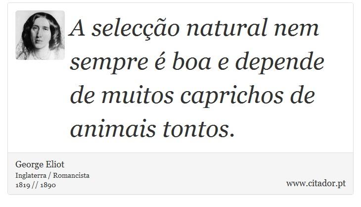 A selecção natural nem sempre é boa e depende de muitos caprichos de animais tontos. - George Eliot - Frases