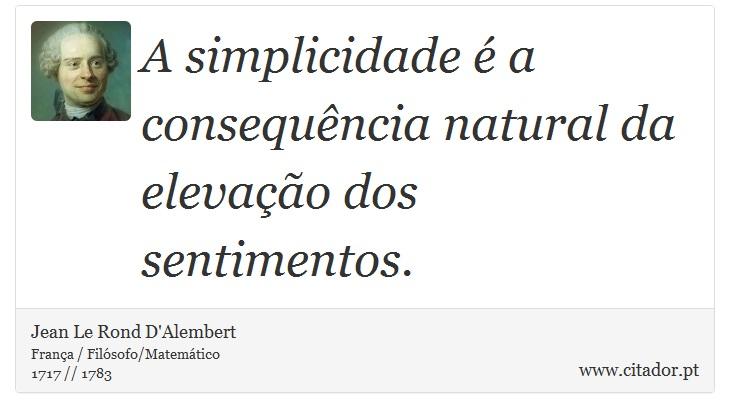 A simplicidade é a consequência natural da elevação dos sentimentos. - Jean Le Rond D'Alembert - Frases