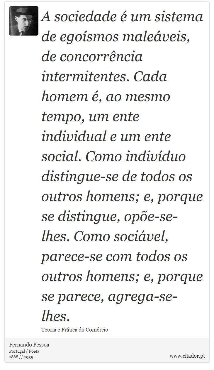 A sociedade é um sistema de egoísmos maleáveis, de concorrência intermitentes. Cada homem é, ao mesmo tempo, um ente individual e um ente social. Como indivíduo distingue-se de todos os outros homens; e, porque se distingue, opõe-se-lhes. Como sociável, parece-se com todos os outros homens; e, porque se parece, agrega-se-lhes. - Fernando Pessoa - Frases