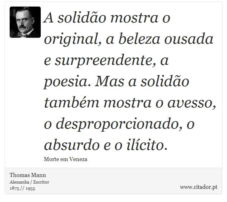 A solidão mostra o original, a beleza ousada e surpreendente, a poesia. Mas a solidão também mostra o avesso, o desproporcionado, o absurdo e o ilícito. - Thomas Mann - Frases