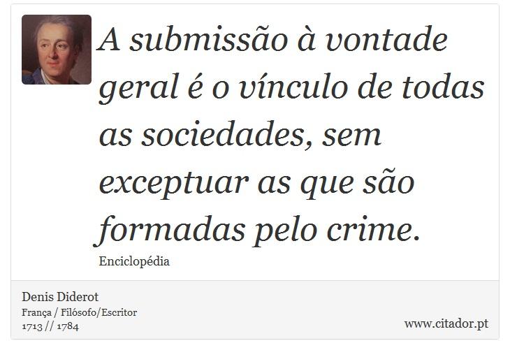 A submissão à vontade geral é o vínculo de todas as sociedades, sem exceptuar as que são formadas pelo crime. - Denis Diderot - Frases