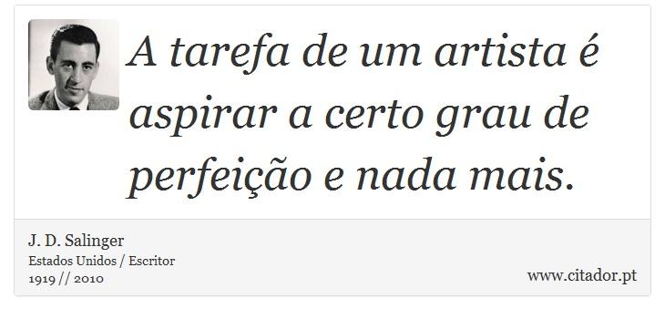 A tarefa de um artista é aspirar a certo grau de perfeição e nada mais. - J. D. Salinger - Frases