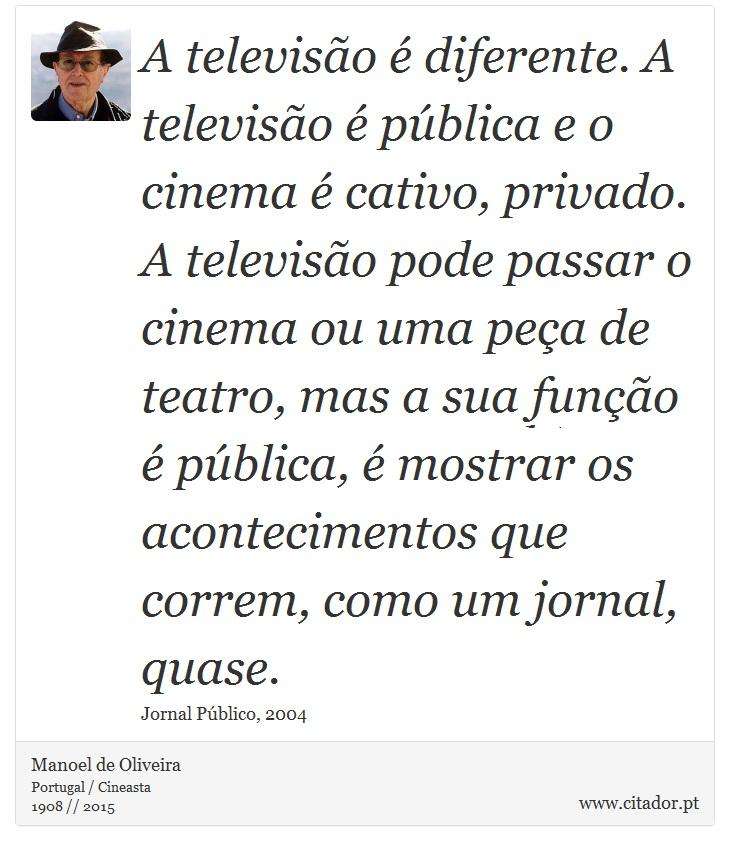 A televisão é diferente. A televisão é pública e o cinema é cativo, privado. A televisão pode passar o cinema ou uma peça de teatro, mas a sua função é pública, é mostrar os acontecimentos que correm, como um jornal, quase. - Manoel de Oliveira - Frases