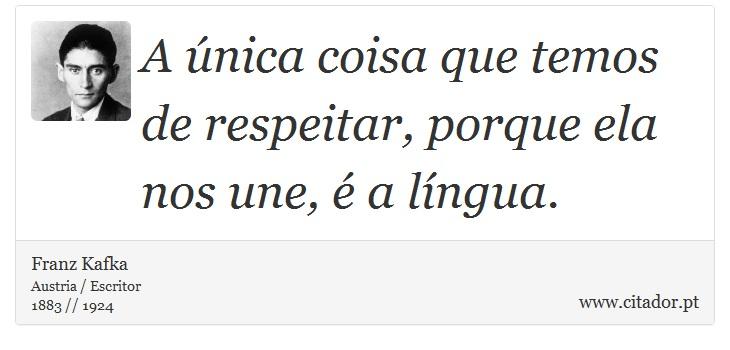 A única coisa que temos de respeitar, porque ela nos une, é a língua. - Franz Kafka - Frases