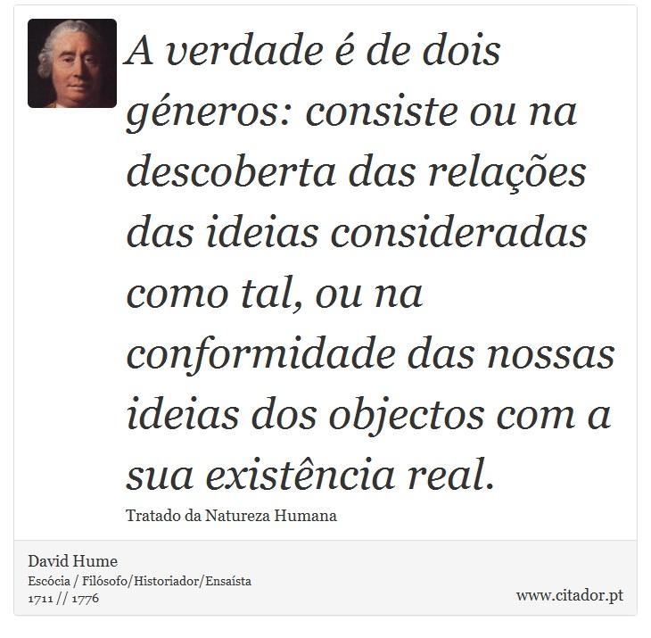 A verdade é de dois géneros: consiste ou na descoberta das relações das ideias consideradas como tal, ou na conformidade das nossas ideias dos objectos com a sua existência real. - David Hume - Frases