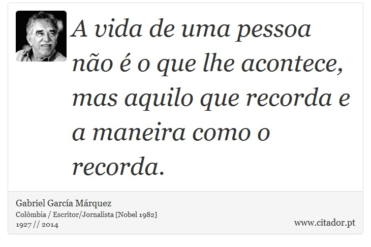 A vida de uma pessoa não é o que lhe acontece, mas aquilo que recorda e a maneira como o recorda. - Gabriel García Márquez - Frases