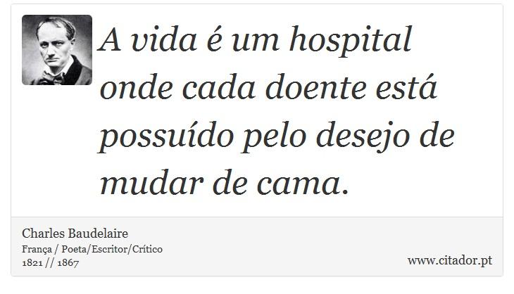 A vida é um hospital onde cada doente está possuído pelo desejo de mudar de cama. - Charles Baudelaire - Frases