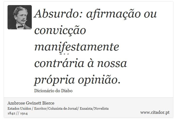 Absurdo: afirmação ou convicção manifestamente contrária à nossa própria opinião. - Ambrose Gwinett Bierce - Frases