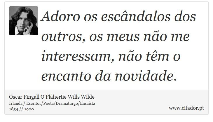 Adoro os escândalos dos outros, os meus não me interessam, não têm o encanto da novidade. - Oscar Fingall O'Flahertie Wills Wilde - Frases