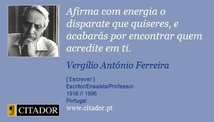 Afirma com energia o disparate que quiseres, e acabarás por encontrar quem acredite em ti. - Vergílio Ferreira - Frases