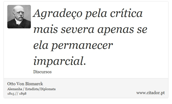 Agradeço pela crítica mais severa apenas se ela permanecer imparcial. - Otto Von Bismarck - Frases