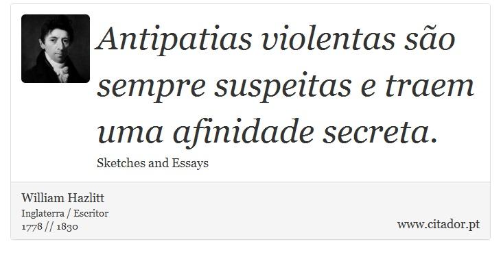 Antipatias violentas são sempre suspeitas e traem uma afinidade secreta. - William Hazlitt - Frases