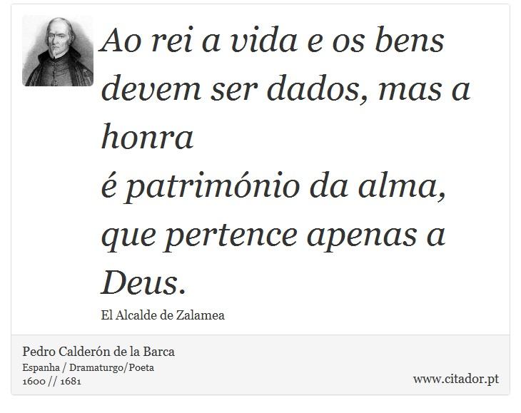 Ao rei a vida e os bens <br />  devem ser dados, mas a honra <br />  é património da alma, <br />  que pertence apenas a Deus. - Pedro Calderón de la Barca - Frases