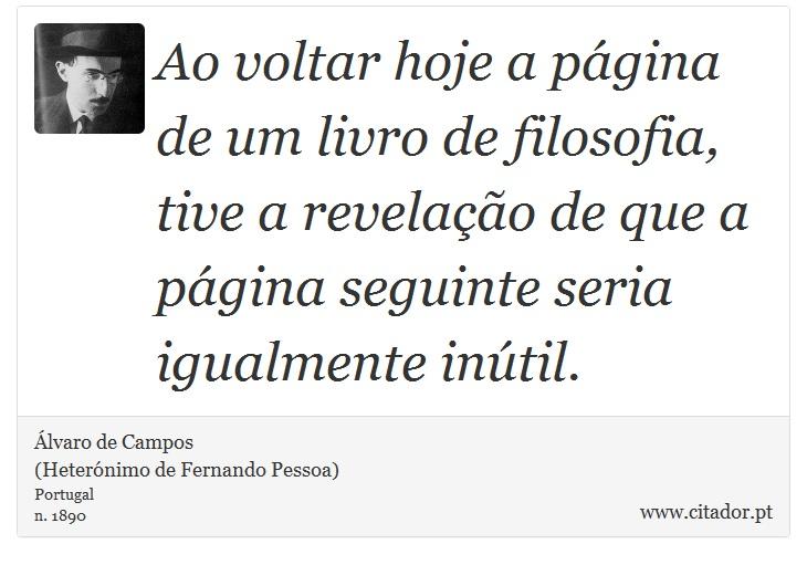 Ao voltar hoje a página de um livro de filosofia, tive a revelação de que a página seguinte seria igualmente inútil. - Álvaro de Campos<BR></B>(Heterónimo de Fernando Pessoa) - Frases