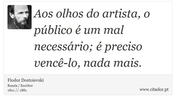 Aos olhos do artista, o público é um mal necessário; é preciso vencê-lo, nada mais. - Fiodor Dostoievski - Frases