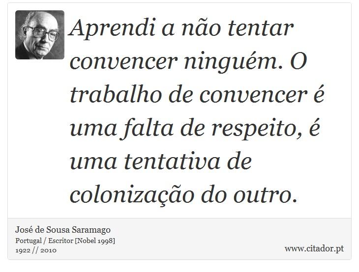 Aprendi a não tentar convencer ninguém. O trabalho de convencer é uma falta de respeito, é uma tentativa de colonização do outro. - José Saramago - Frases