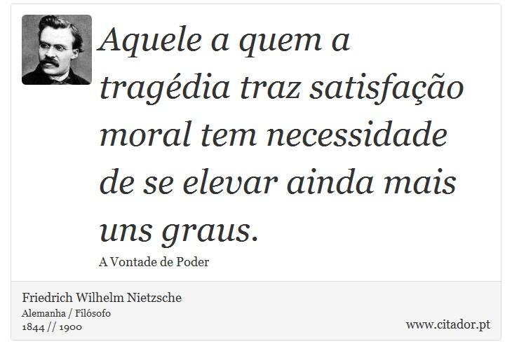 Aquele a quem a tragédia traz satisfação moral tem necessidade de se elevar ainda mais uns graus. - Friedrich Wilhelm Nietzsche - Frases