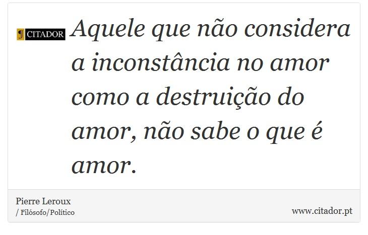 Aquele que não considera a inconstância no amor como a destruição do amor, não sabe o que é amor. - Pierre Leroux - Frases