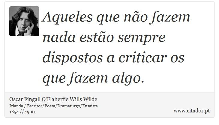 Aqueles que não fazem nada estão sempre dispostos a criticar os que fazem algo. - Oscar Fingall O'Flahertie Wills Wilde - Frases