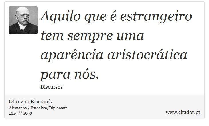 Aquilo que é estrangeiro tem sempre uma aparência aristocrática para nós. - Otto Von Bismarck - Frases