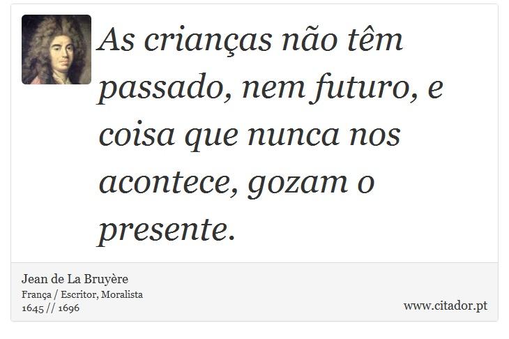 As crianças não têm passado, nem futuro, e coisa que nunca nos acontece, gozam o presente. - Jean de La Bruyère - Frases