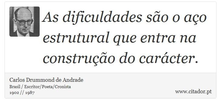 As dificuldades são o aço estrutural que entra na construção do carácter. - Carlos Drummond de Andrade - Frases