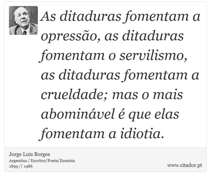As ditaduras fomentam a opressão, as ditaduras fomentam o servilismo, as ditaduras fomentam a crueldade; mas o mais abominável é que elas fomentam a idiotia. - Jorge Luis Borges - Frases