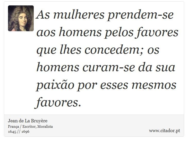 As mulheres prendem-se aos homens pelos favores que lhes concedem; os homens curam-se da sua paixão por esses mesmos favores. - Jean de La Bruyère - Frases