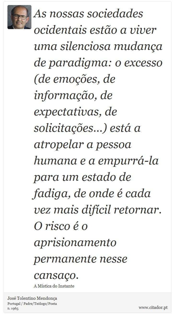 As nossas sociedades ocidentais estão a viver uma silenciosa mudança de paradigma: o excesso (de emoções, de informação, de expectativas, de solicitações...) está a atropelar a pessoa humana e a empurrá-la para um estado de fadiga, de onde é cada vez mais difícil retornar. O risco é o aprisionamento permanente nesse cansaço. - José Tolentino Mendonça - Frases