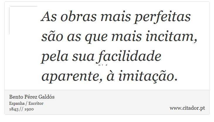 As obras mais perfeitas são as que mais incitam, pela sua facilidade aparente, à imitação. - Bento Pérez Galdós - Frases