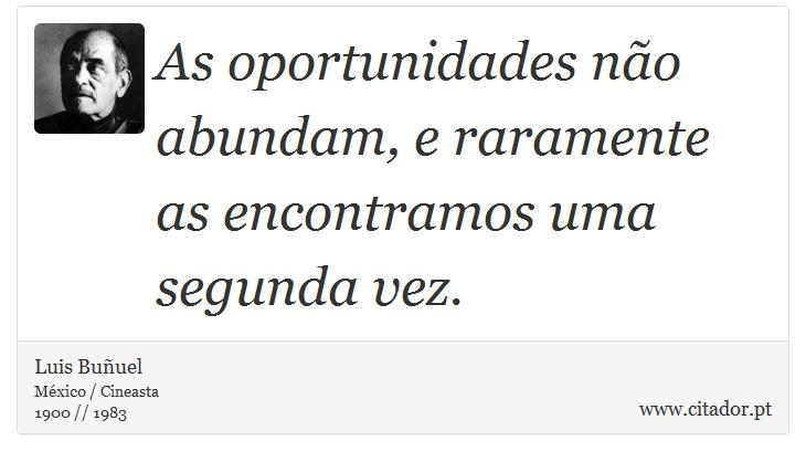 As oportunidades não abundam, e raramente as encontramos uma segunda vez. - Luis Buñuel - Frases