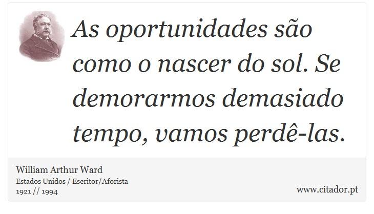 As oportunidades são como o nascer do sol. Se demorarmos demasiado tempo, vamos perdê-las. - William Arthur Ward - Frases