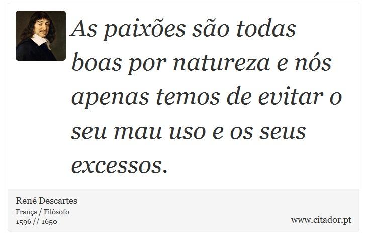 As paixões são todas boas por natureza e nós apenas temos de evitar o seu mau uso e os seus excessos. - René Descartes - Frases