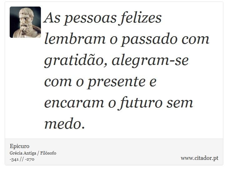 As pessoas felizes lembram o passado com gratidão, alegram-se com o presente e encaram o futuro sem medo. - Epicuro - Frases
