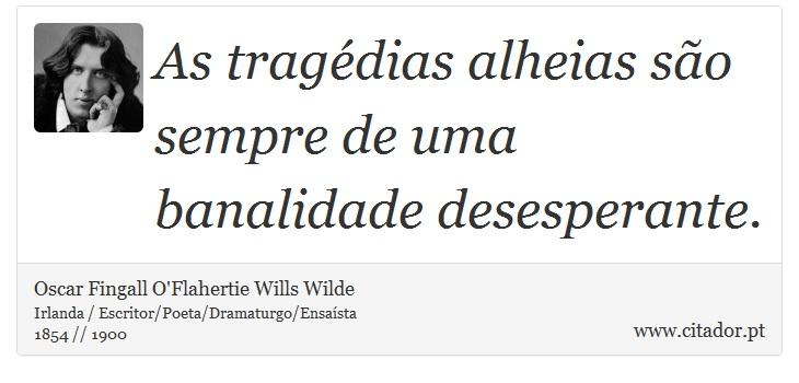 As tragédias alheias são sempre de uma banalidade desesperante. - Oscar Fingall O'Flahertie Wills Wilde - Frases
