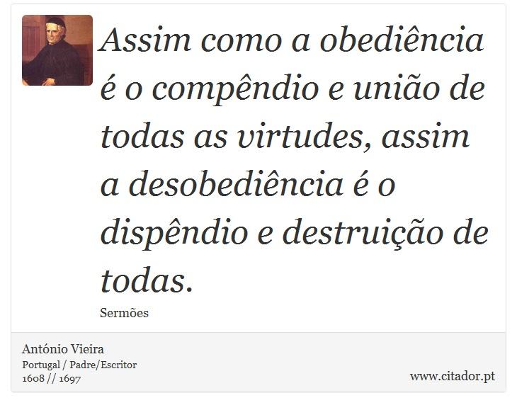 Assim como a obediência é o compêndio e união de todas as virtudes, assim a desobediência é o dispêndio e destruição de todas. - António Vieira - Frases