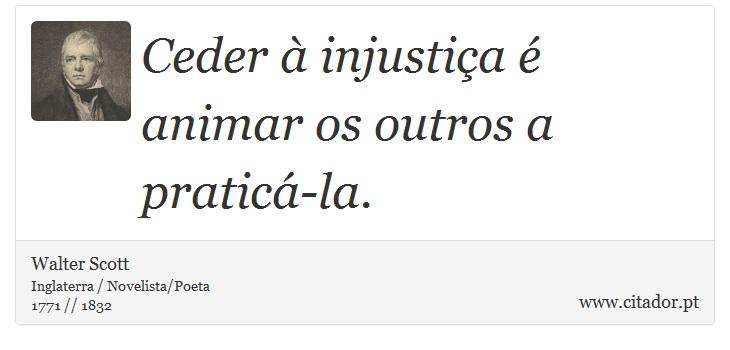 Ceder à injustiça é animar os outros a praticá-la. - Walter Scott - Frases