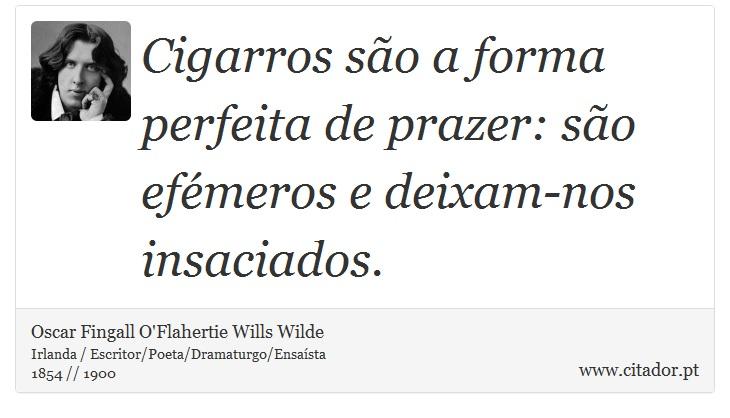 Cigarros são a forma perfeita de prazer: são efémeros e deixam-nos insaciados. - Oscar Fingall O'Flahertie Wills Wilde - Frases